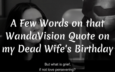 A Few Words on that WandaVision Quote on my Dead Wife's Birthday