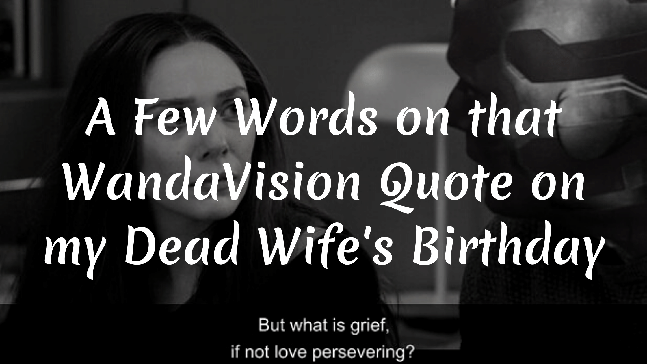 """A grayscale detail of the WandaVision scene where Vision says """"But what is grief if not love persevering"""" with a text overlay that says """"A few words on that WandaVision quote on my dead wife's birthday"""""""